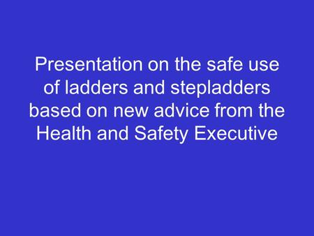 Presentation on the safe use of ladders and stepladders based on new advice from the Health and Safety Executive.