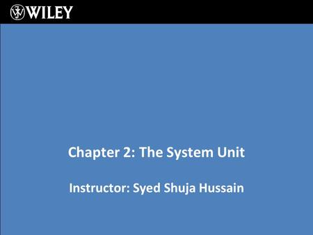 Instructor: Syed Shuja Hussain Chapter 2: The System Unit.