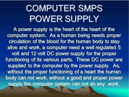 COMPUTER SMPS POWER SUPPLY A power supply is the heart of the heart of the computer system. As a human being needs proper circulation of the blood for.