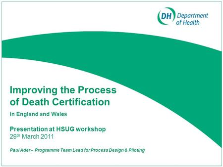 Improving the Process of Death Certification in England and Wales Presentation at HSUG workshop 29 th March 2011 Paul Ader – Programme Team Lead for Process.