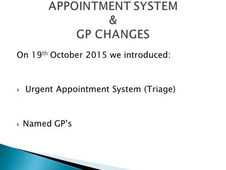 On 19 th October 2015 we introduced:  Urgent Appointment System (Triage)  Named GP's.
