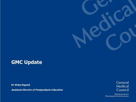 GMC Update Dr Vicky Osgood Assistant Director of Postgraduate Education.