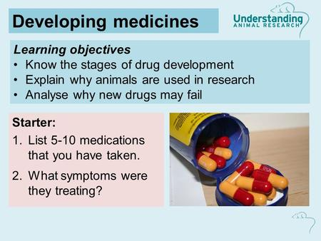 Learning objectives Know the stages of drug development Explain why animals are used in research Analyse why new drugs may fail Starter: 1.List 5-10 medications.