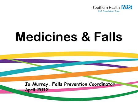 Medicines & Falls Jo Murray, Falls Prevention Coordinator April 2012.