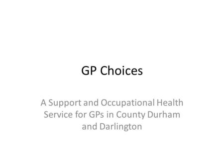 GP Choices A Support and Occupational Health Service for GPs in County Durham and Darlington.