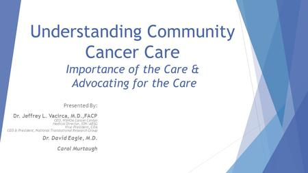 Understanding Community Cancer Care Importance of the Care & Advocating for the Care Presented By: Dr. Jeffrey L. Vacirca, M.D.,FACP CEO, NSHOA Cancer.