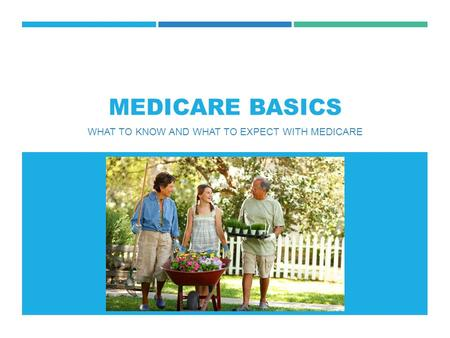 MEDICARE BASICS WHAT TO KNOW AND WHAT TO EXPECT WITH MEDICARE.