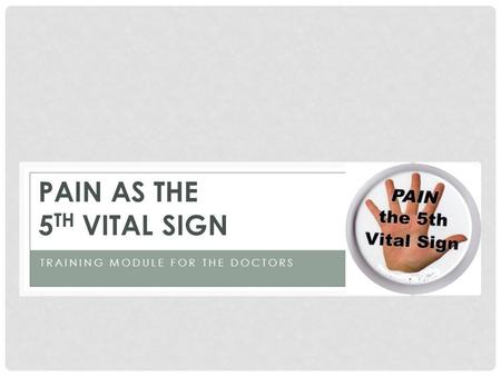 TRAINING MODULE FOR THE DOCTORS PAIN AS THE 5 TH VITAL SIGN.