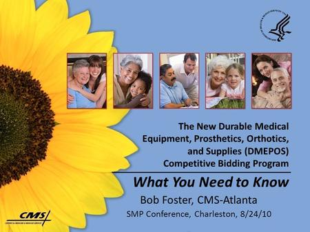 The New Durable Medical Equipment, Prosthetics, Orthotics, and Supplies (DMEPOS) Competitive Bidding Program What You Need to Know Bob Foster, CMS-Atlanta.