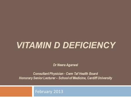 VITAMIN D DEFICIENCY Dr Neera Agarwal Consultant Physician - Cwm Taf Health Board Honorary Senior Lecturer – School of Medicine, Cardiff University February.