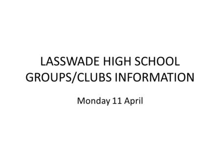 LASSWADE HIGH SCHOOL GROUPS/CLUBS INFORMATION Monday 11 April.