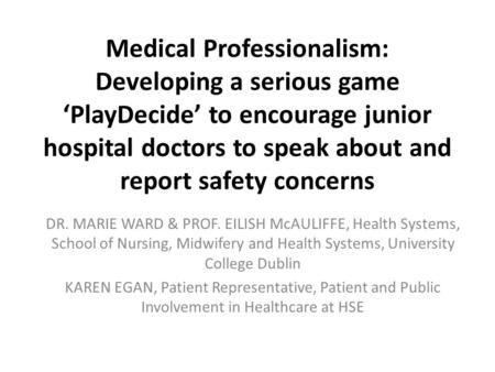 Medical Professionalism: Developing a serious game 'PlayDecide' to encourage junior hospital doctors to speak about and report safety concerns DR. MARIE.