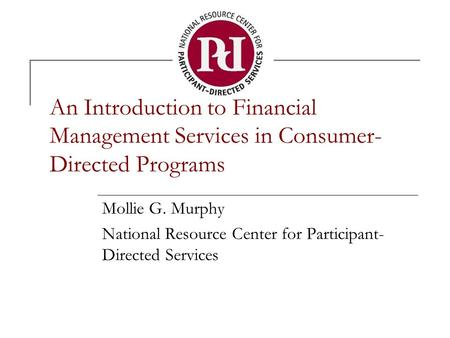 An Introduction to Financial Management Services in Consumer- Directed Programs Mollie G. Murphy National Resource Center for Participant- Directed Services.