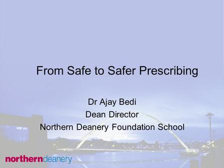 From Safe to Safer Prescribing Dr Ajay Bedi Dean Director Northern Deanery Foundation School.