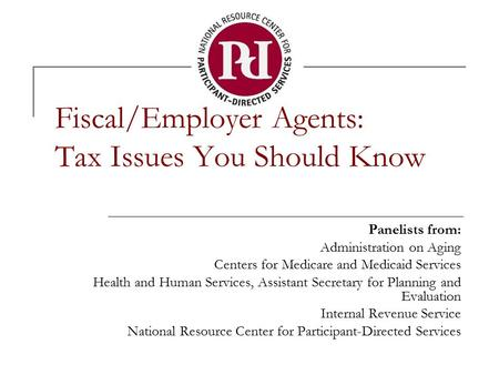 Fiscal/Employer Agents: Tax Issues You Should Know Panelists from: Administration on Aging Centers for Medicare and Medicaid Services Health and Human.