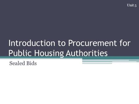 Introduction to Procurement for Public Housing Authorities Sealed Bids Unit 5.