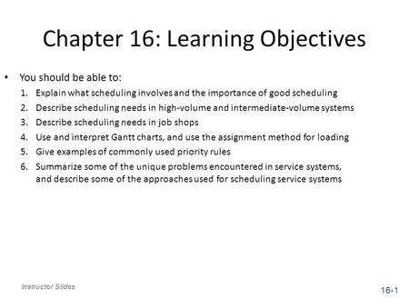 Chapter 16: Learning Objectives Instructor Slides You should be able to: 1.Explain what scheduling involves and the importance of good scheduling 2.Describe.