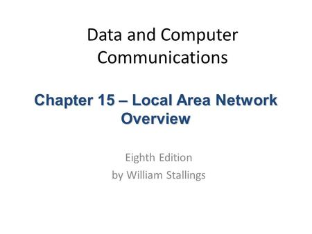 Data and Computer Communications Eighth Edition by William Stallings Chapter 15 – Local Area Network Overview.