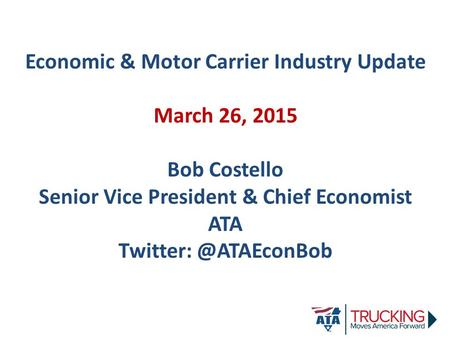 Economic & Motor Carrier Industry Update March 26, 2015 Bob Costello Senior Vice President & Chief Economist ATA