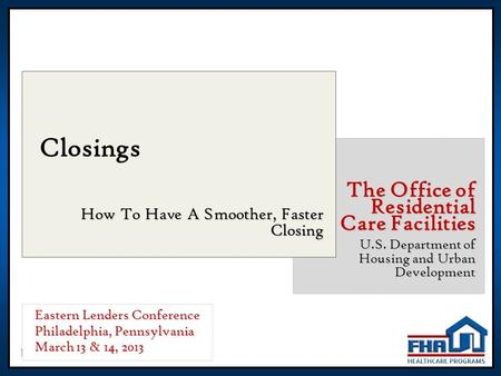 1 Closings How To Have A Smoother, Faster Closing The Office of Residential Care Facilities U.S. Department of Housing and Urban Development Eastern Lenders.