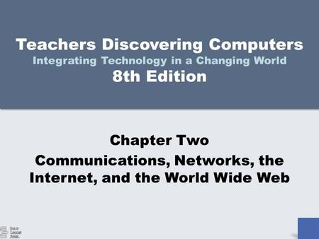 Teachers Discovering Computers Integrating Technology in a Changing World 8th Edition Chapter Two Communications, Networks, the Internet, and the World.