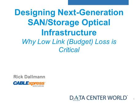 1 Rick Dallmann Session: DB 1.1 Designing Next-Generation SAN/Storage Optical Infrastructure Why Low Link (Budget) Loss is Critical.