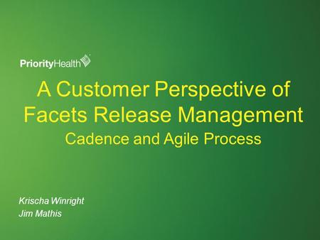 A Customer Perspective of Facets Release Management Krischa Winright Jim Mathis Cadence and Agile Process.
