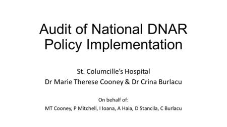 Audit of National DNAR Policy Implementation St. Columcille's Hospital Dr Marie Therese Cooney & Dr Crina Burlacu On behalf of: MT Cooney, P Mitchell,
