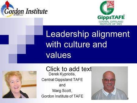 Click to add text 1 Leadership alignment with culture and values Derek Kypriotis, Central Gippsland TAFE and Marg Scott, Gordon Institute of TAFE.