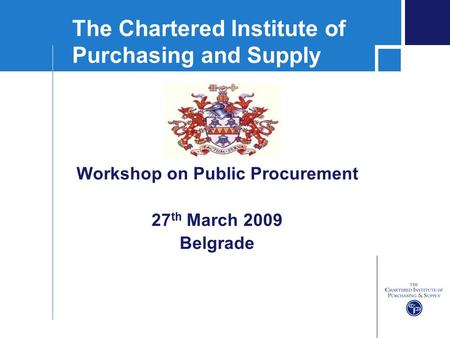 The Chartered Institute of Purchasing and Supply Workshop on Public Procurement 27 th March 2009 Belgrade.