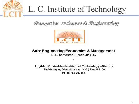 1 L. C. Institute of Technology Sub: Engineering Economics & Management B. E. Semester III Year 2014-15. Laljibhai Chaturbhai Institute of Technology –Bhandu.