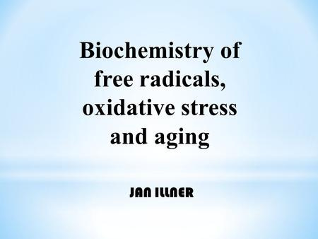 Biochemistry of free radicals, oxidative stress and aging JAN ILLNER.
