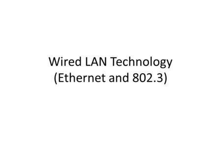 Wired LAN Technology (Ethernet and 802.3). The Ethernet The first Ethernet was tested in 1973. – Invented by Robert Metcalfe in Xerox – Competitive technology: