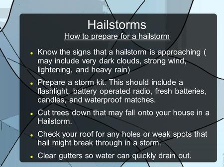Hailstorms How to prepare for a hailstorm Know the signs that a hailstorm is approaching ( may include very dark clouds, strong wind, lightening, and heavy.