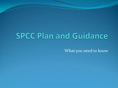 What you need to know. What is SPCC? Spill Prevention, Control, and Countermeasures Regulation Located in 40 CFR 112 Goes into effect May 10, 2013 GOAL: