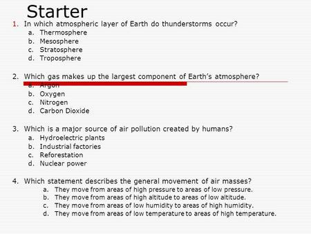 Starter 1.In which atmospheric layer of Earth do thunderstorms occur? a.Thermosphere b.Mesosphere c.Stratosphere d.Troposphere 2.Which gas makes up the.