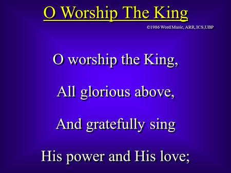 O Worship The King O worship the King, All glorious above, And gratefully sing His power and His love; O worship the King, All glorious above, And gratefully.