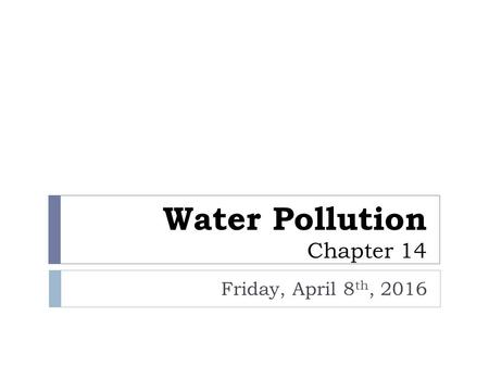Water Pollution Chapter 14 Friday, April 8 th, 2016.