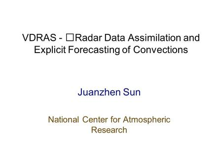 VDRAS - Radar Data Assimilation and Explicit Forecasting of Convections Juanzhen Sun National Center for Atmospheric Research.