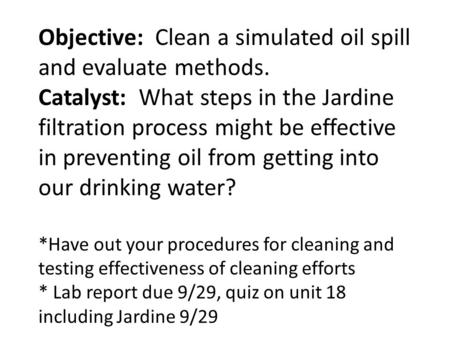 Objective: Clean a simulated oil spill and evaluate methods. Catalyst: What steps in the Jardine filtration process might be effective in preventing oil.