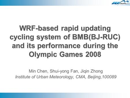 WRF-based rapid updating cycling system of BMB(BJ-RUC) and its performance during the Olympic Games 2008 Min Chen, Shui-yong Fan, Jiqin Zhong Institute.