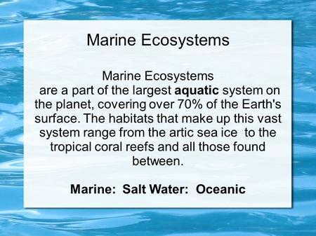 Marine Ecosystems are a part of the largest aquatic system on the planet, covering over 70% of the Earth's surface. The habitats that make up this vast.