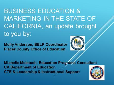 BUSINESS EDUCATION & MARKETING IN THE STATE OF CALIFORNIA, an update brought to you by: Molly Anderson, BELP Coordinator Placer County Office of Education.
