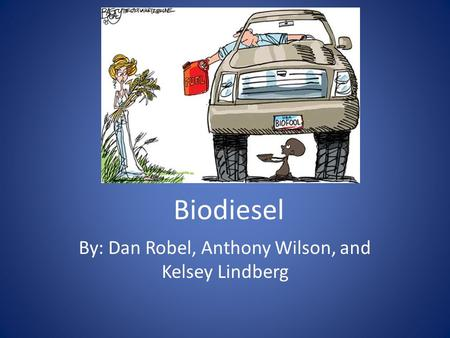 Biodiesel By: Dan Robel, Anthony Wilson, and Kelsey Lindberg.
