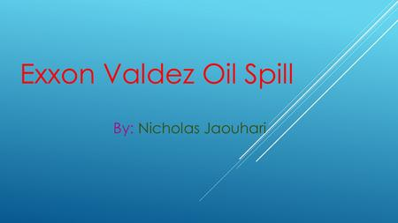 Exxon Valdez Oil Spill By: Nicholas Jaouhari. How Big Was The Oil Spill The oil spill ran 1300 miles long of the shoreline and 11000 square miles in ocean.