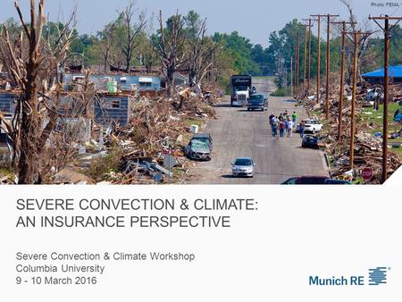 SEVERE CONVECTION & CLIMATE: AN INSURANCE PERSPECTIVE Severe Convection & Climate Workshop Columbia University 9 - 10 March 2016 Photo: FEMA.