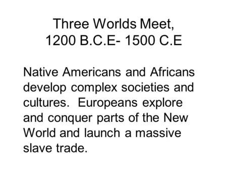 Three Worlds Meet, 1200 B.C.E- 1500 C.E Native Americans and Africans develop complex societies and cultures. Europeans explore and conquer parts of the.