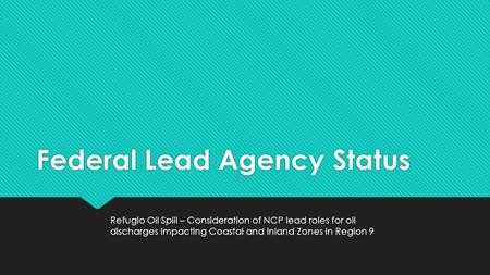 Federal Lead Agency Status Refugio Oil Spill – Consideration of NCP lead roles for oil discharges impacting Coastal and Inland Zones in Region 9.