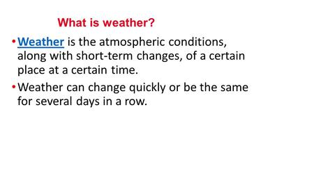 Weather is the atmospheric conditions, along with short-term changes, of a certain place at a certain time. Weather Weather can change quickly or be the.