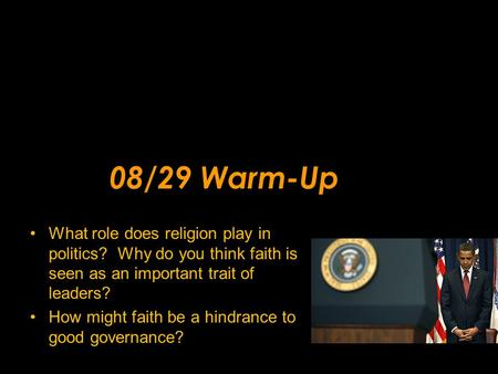 08/29 Warm-Up What role does religion play in politics? Why do you think faith is seen as an important trait of leaders? How might faith be a hindrance.